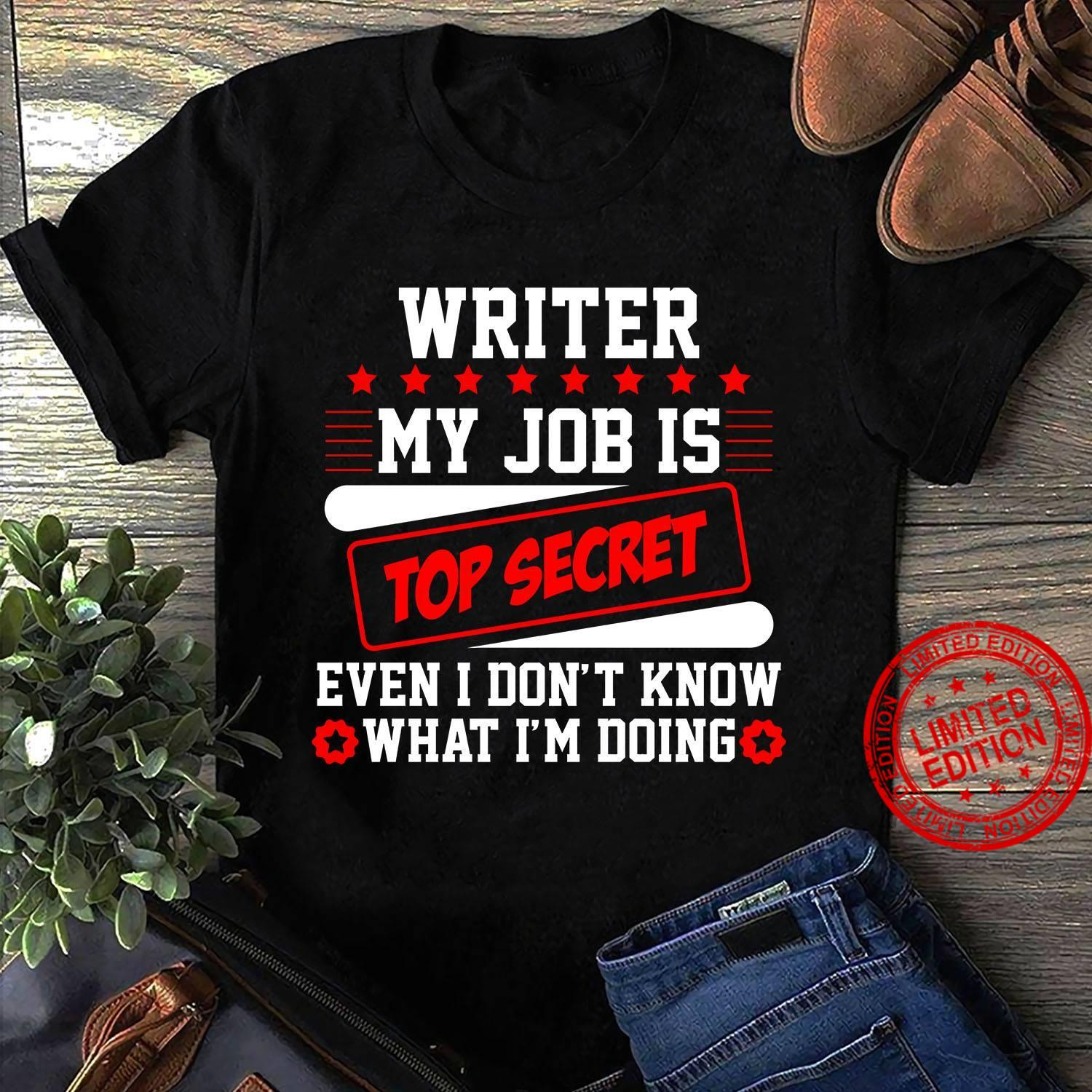 Writer My Job Is Top Secret Even I Don't Know What I'm Doing Shirt