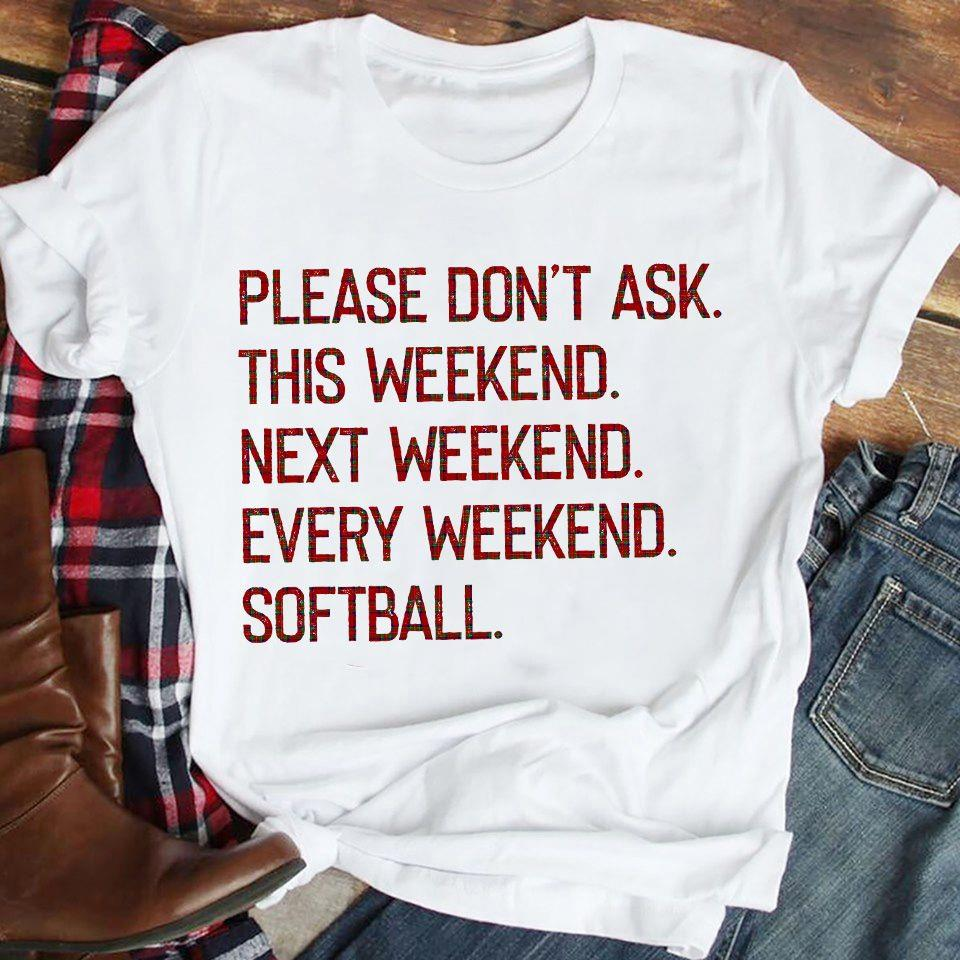 Please Don't Ask This Weekend Next Weekend Every Weekend Softball Shirt