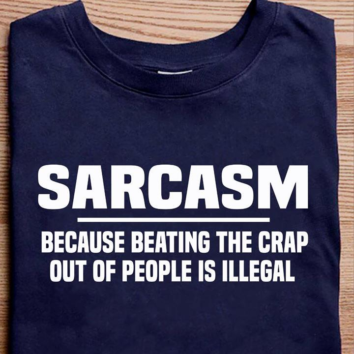 Sarcasm Because Beating The Crap Out Of People Is Illegal Shirt