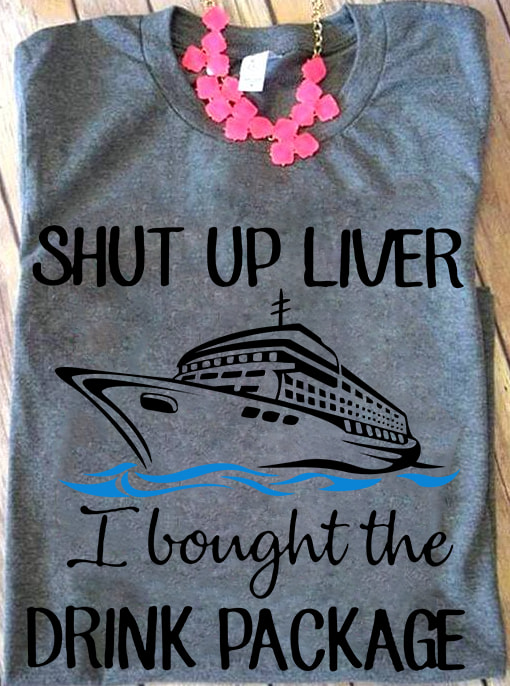 Shut Up Liver I Bought The Drink Package Shirt
