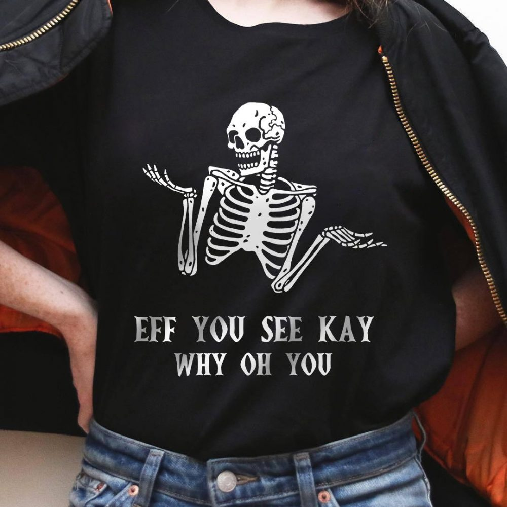 Skeleton Eff You See Kay Why Oh You Shirt