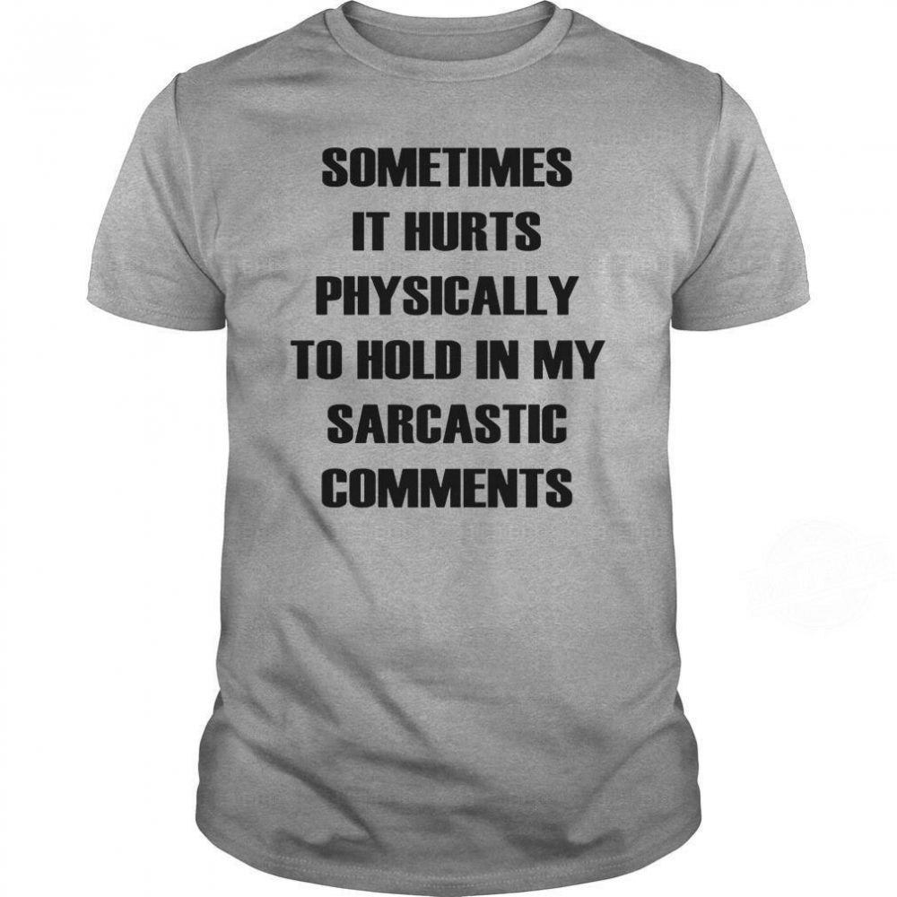 Sometimes It Hurts Physically To Hold My Sarcastic Comments Shirt
