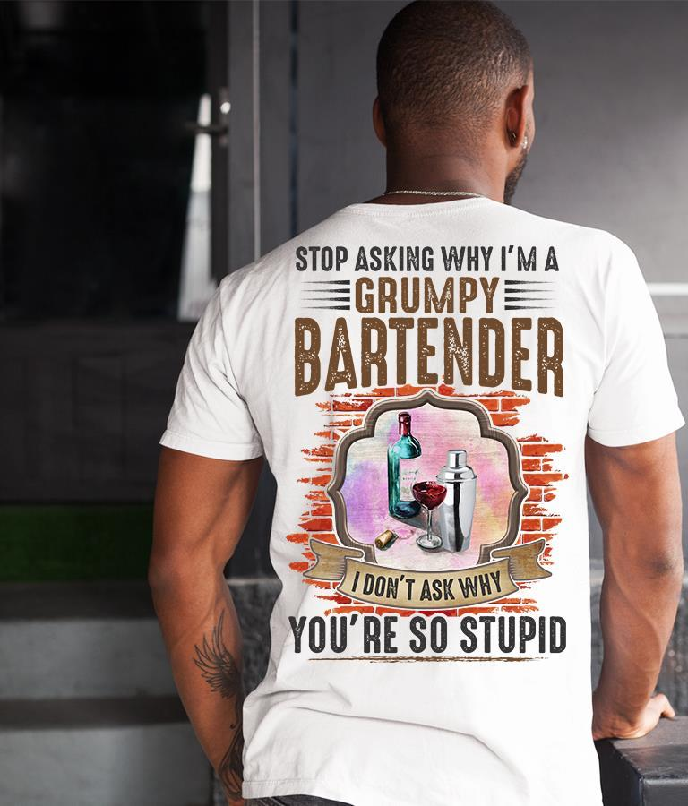 Stop Asking Why I'm A Grumpy Bartender I Don't Ask Why You're So Stupid Shirt