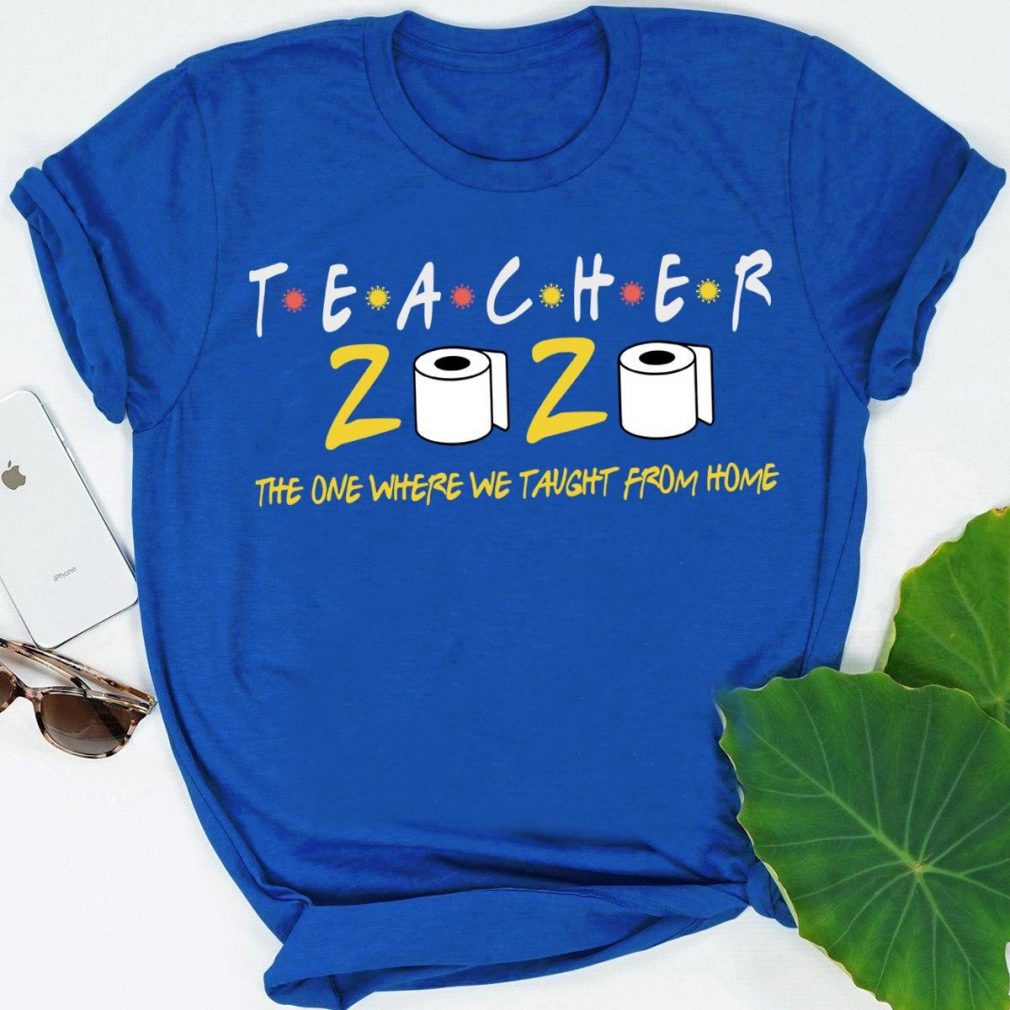 Teacher 2020 The One Where We Taught From Home Shirt