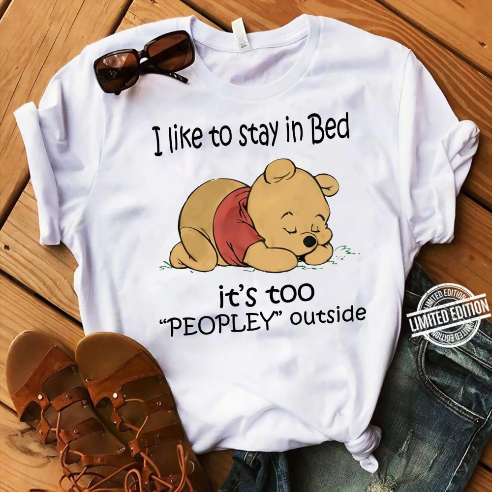 The Bear I Like To Stay In Bed It's Too Peopley Outside Shirt