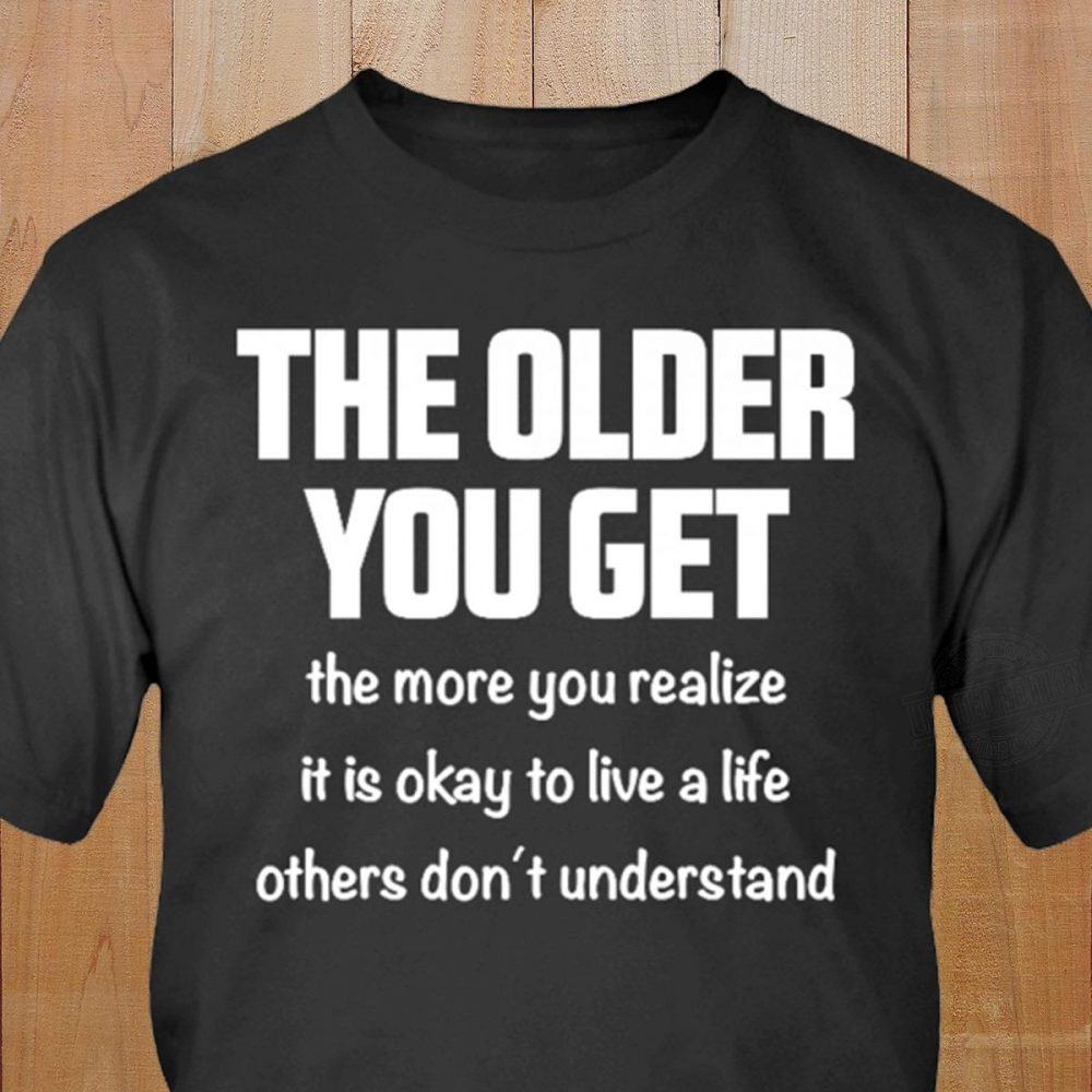 The Older You Get The More You Realize Shirt