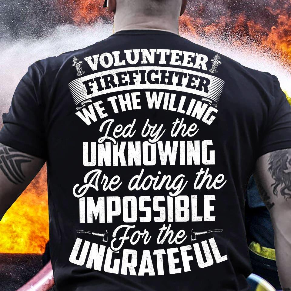 Volunteer Firefighter We The Willing Led By The Unknowing Are Doing The Impossible For The Ungrateful Shirt
