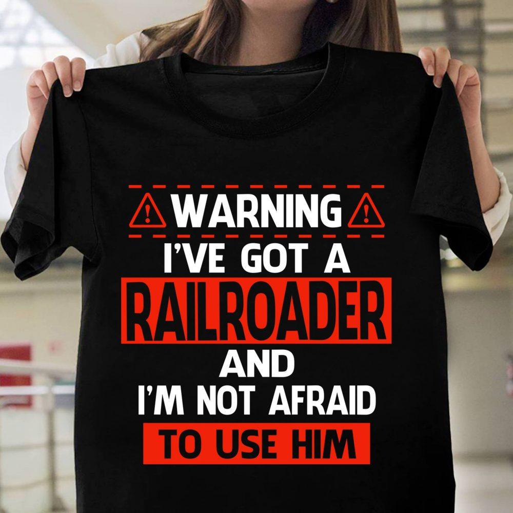 Warning I've Got A Railroader And I'm Not Afraid To Use Him Shirt