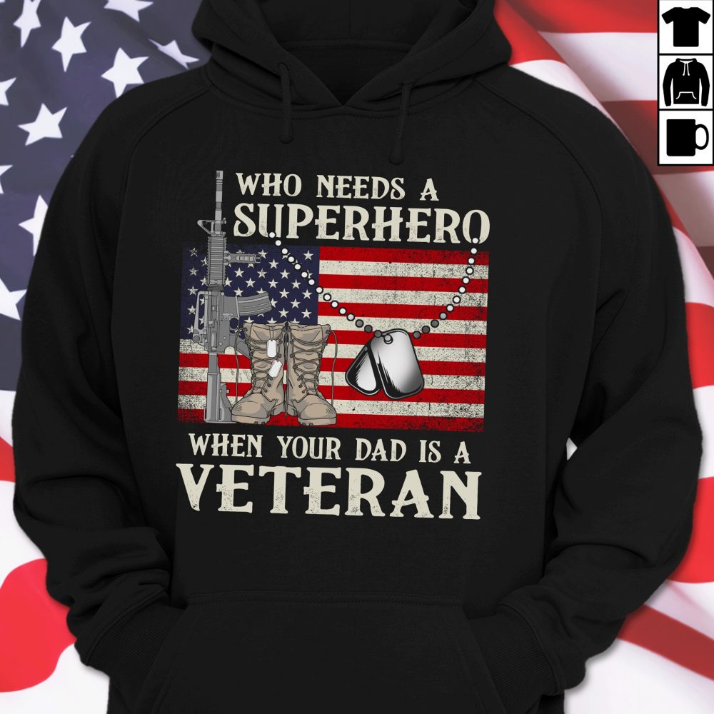 Who Needs A Superhero When Your Dad Is A Veteran Shirt