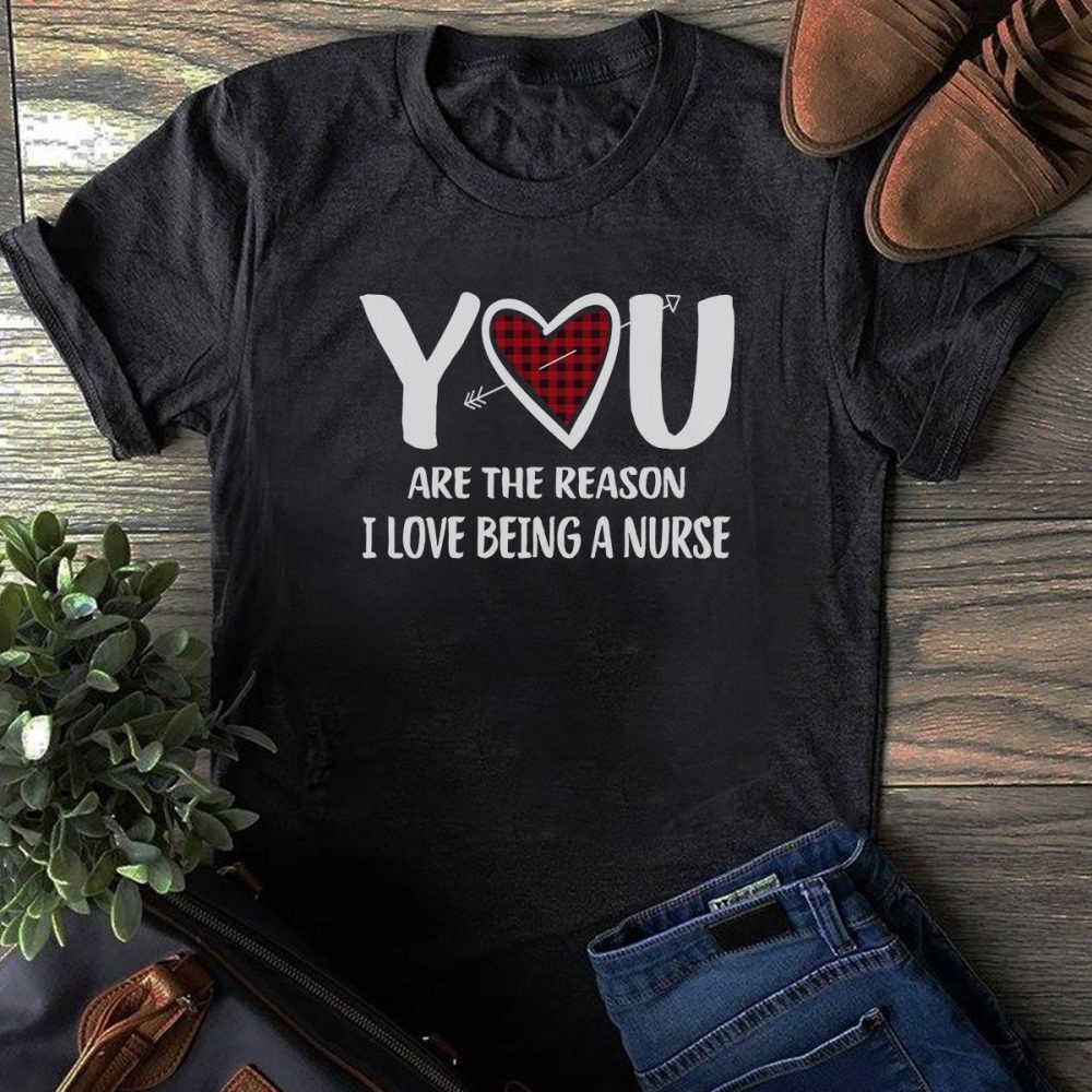 You Are The Reason I Love Being A Nurse Shirt
