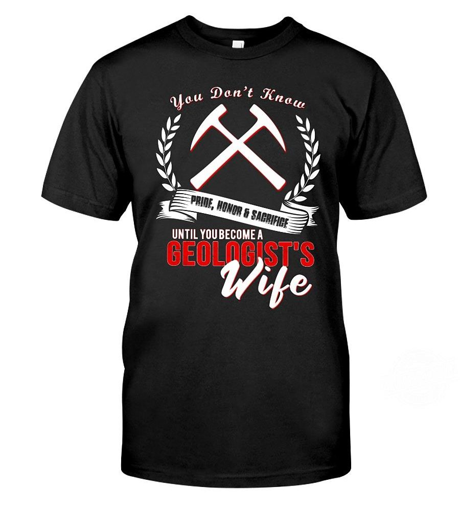 You Don't Know Pride Honor Sacrifige Until You Become A Geologist's Wife Shirt