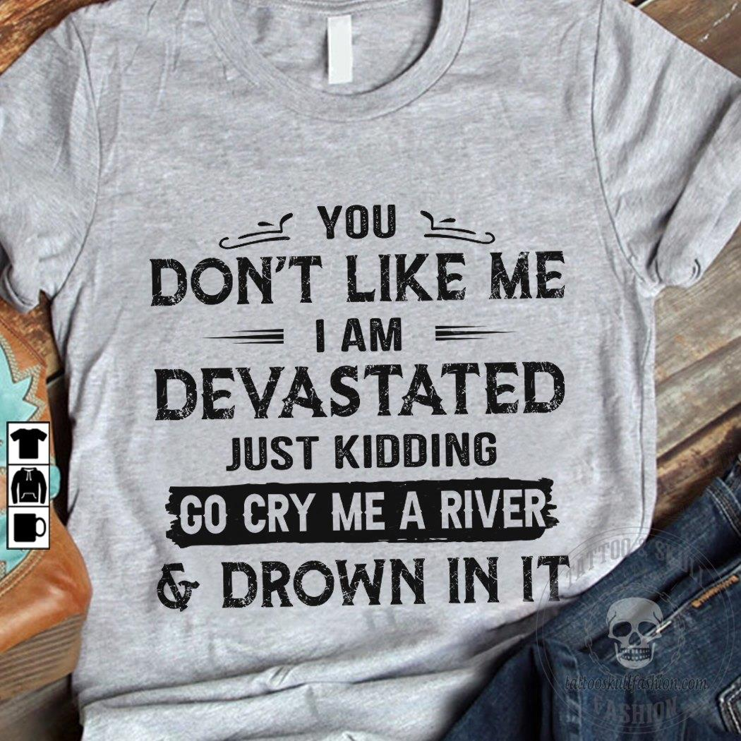 You Don't Like Me I Am Devastated Just Kidding Go Cry Me A River And Drown In It Shirt