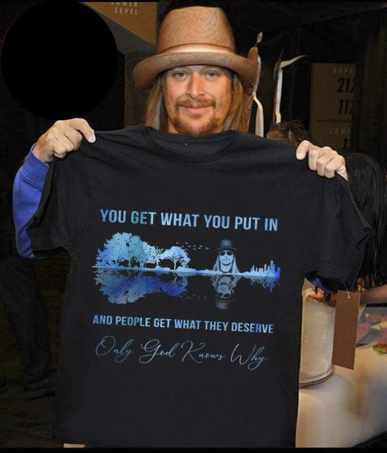 You Get What You Put In And People Get What They Deserve Only Good Knows Why Shirt