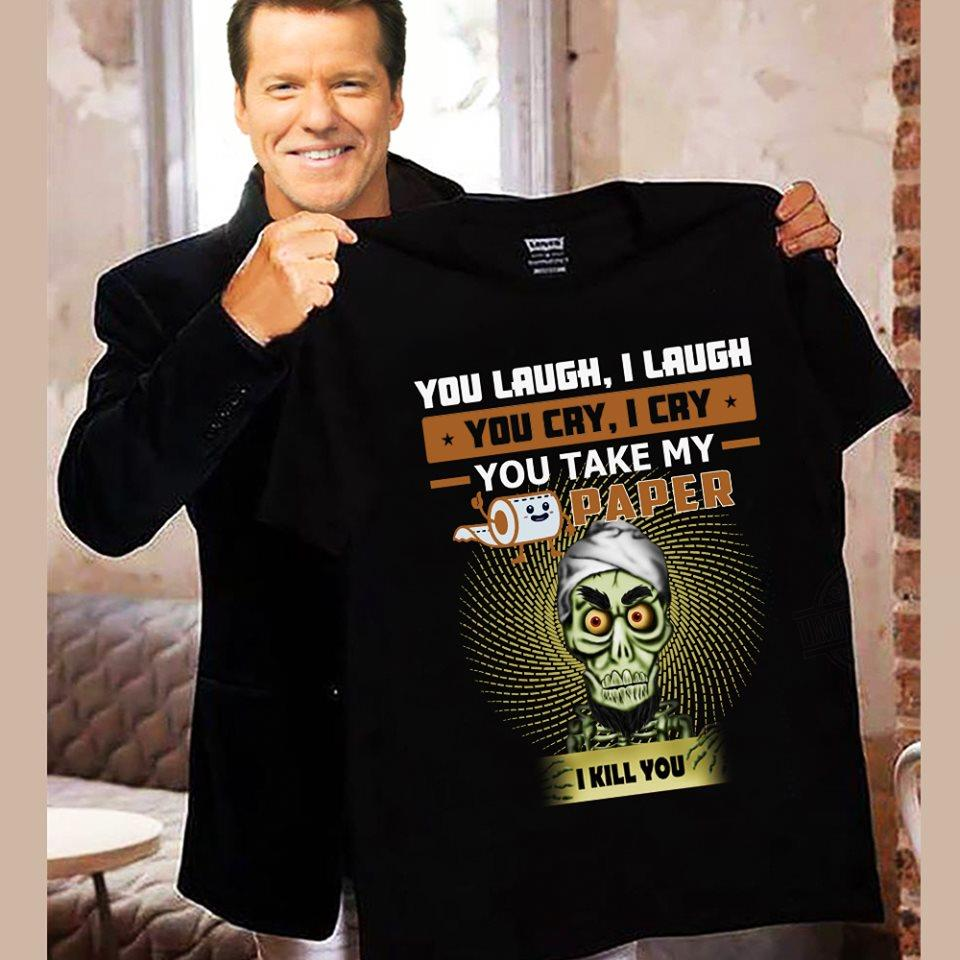 You Laugh I Laugh You Cry I Cry You Take My Toilet Paper I Kill You Shirt